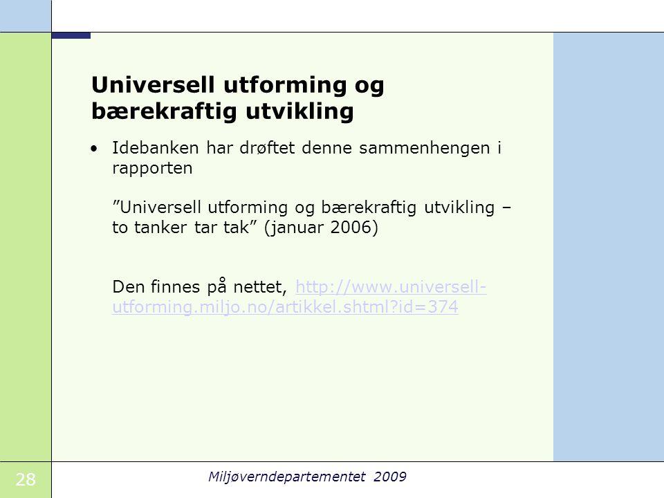 "28 Miljøverndepartementet 2009 Universell utforming og bærekraftig utvikling •Idebanken har drøftet denne sammenhengen i rapporten ""Universell utformi"