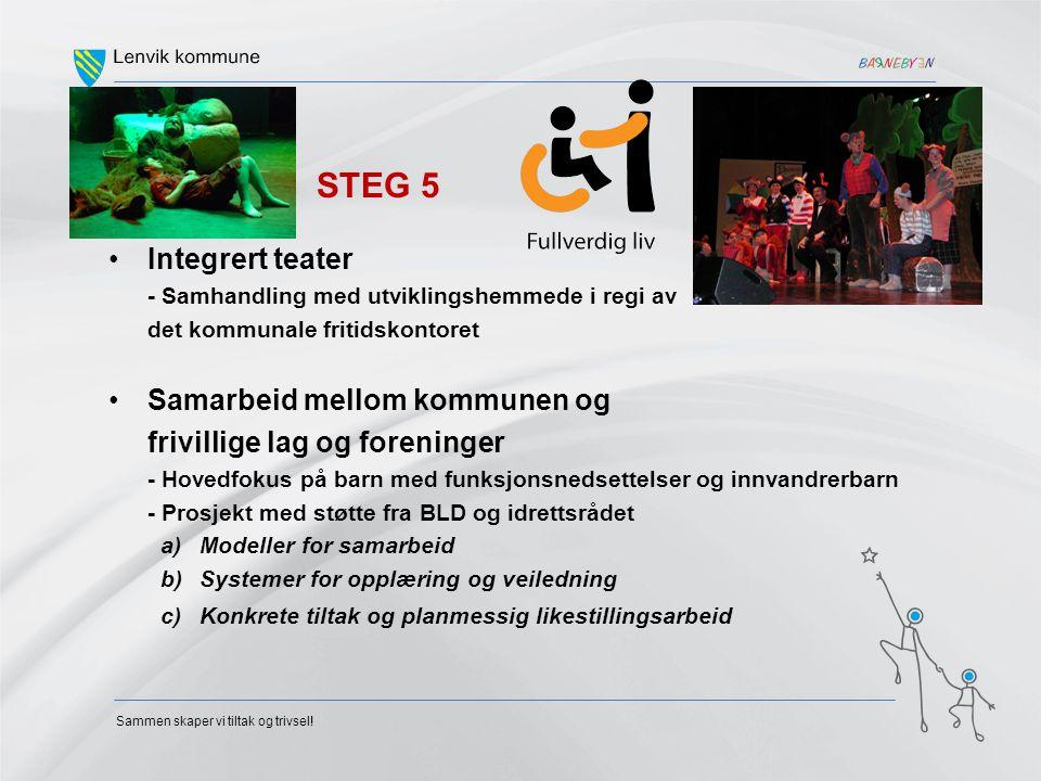 Sammen skaper vi tiltak og trivsel! STEG 5 •Integrert teater - Samhandling med utviklingshemmede i regi av det kommunale fritidskontoret •Samarbeid me