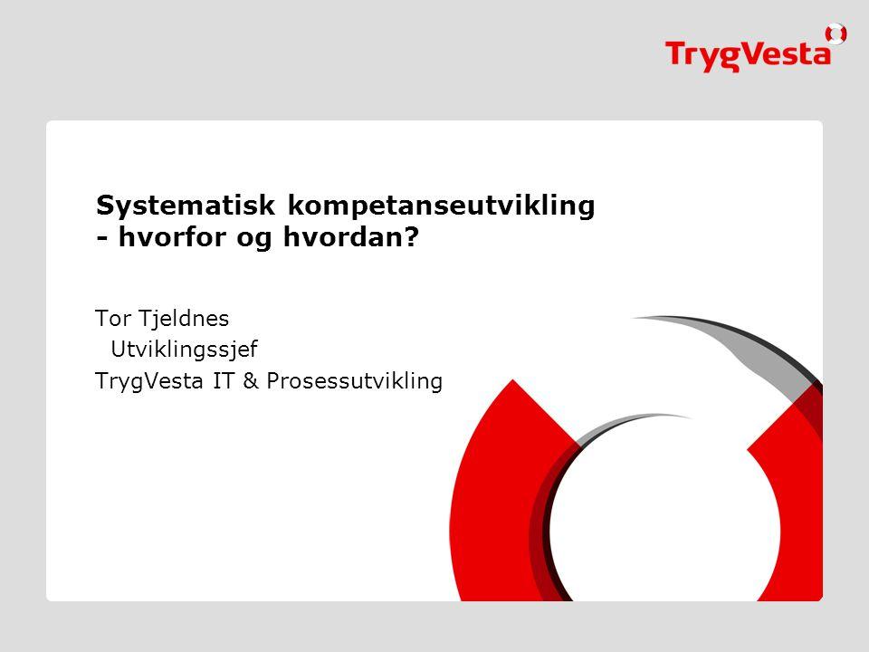 Systematisk kompetanseutvikling - hvorfor og hvordan? Tor Tjeldnes Utviklingssjef TrygVesta IT & Prosessutvikling