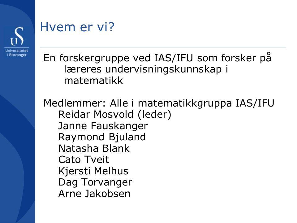 Hvem er vi? En forskergruppe ved IAS/IFU som forsker på læreres undervisningskunnskap i matematikk Medlemmer: Alle i matematikkgruppa IAS/IFU Reidar M
