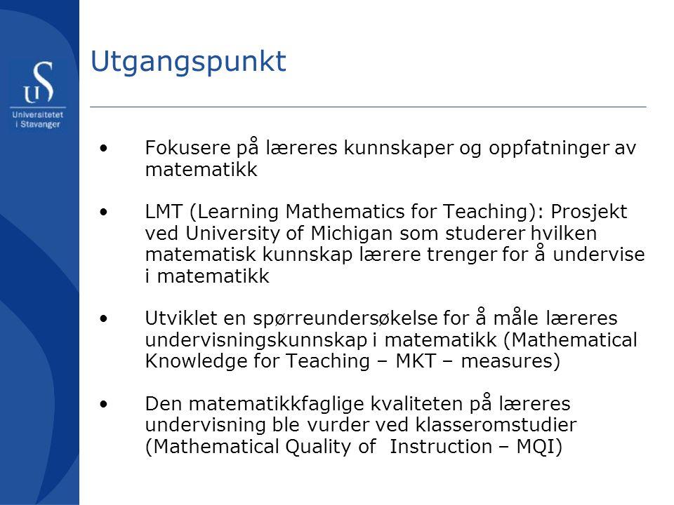 Utgangspunkt •Fokusere på læreres kunnskaper og oppfatninger av matematikk •LMT (Learning Mathematics for Teaching): Prosjekt ved University of Michig