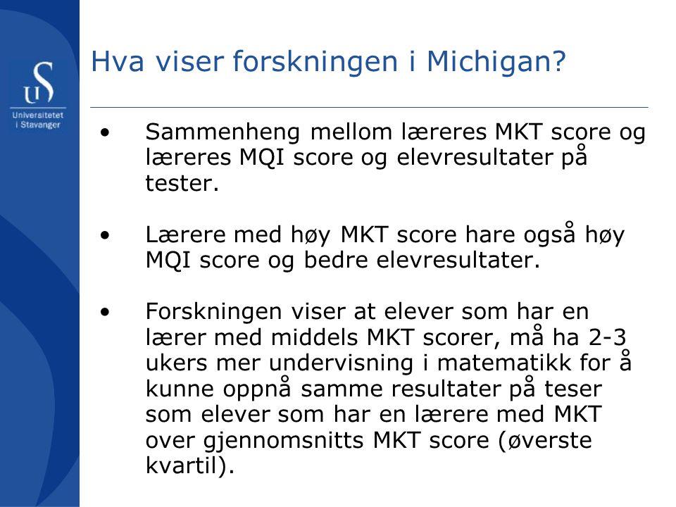 Hva viser forskningen i Michigan? •Sammenheng mellom læreres MKT score og læreres MQI score og elevresultater på tester. •Lærere med høy MKT score har