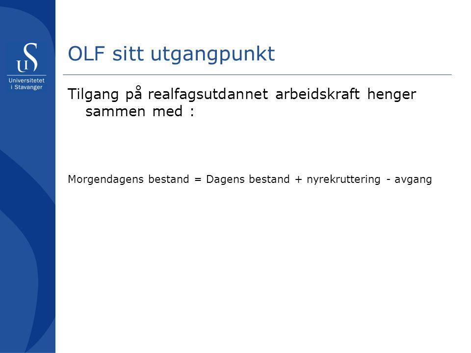 OLF sitt utgangpunkt Tilgang på realfagsutdannet arbeidskraft henger sammen med : Morgendagens bestand = Dagens bestand + nyrekruttering - avgang