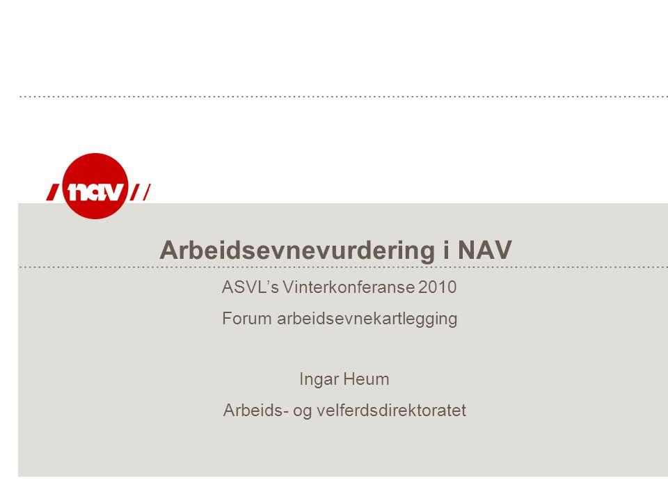 Arbeidsevnevurdering i NAV Ingar Heum Arbeids- og velferdsdirektoratet ASVL's Vinterkonferanse 2010 Forum arbeidsevnekartlegging