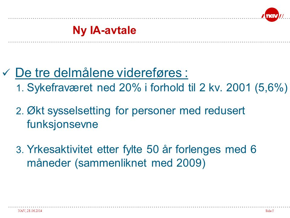 NAV, 28.06.2014Side 5 Ny IA-avtale  De tre delmålene videreføres : 1. Sykefraværet ned 20% i forhold til 2 kv. 2001 (5,6%) 2. Økt sysselsetting for p