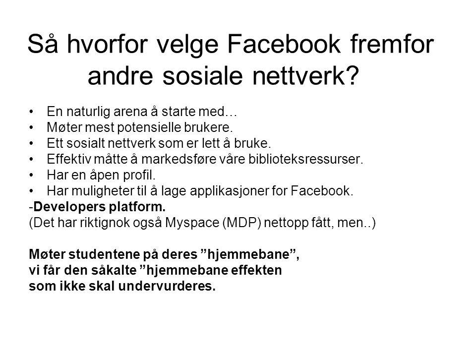 Så hvorfor velge Facebook fremfor andre sosiale nettverk? •En naturlig arena å starte med… •Møter mest potensielle brukere. •Ett sosialt nettverk som