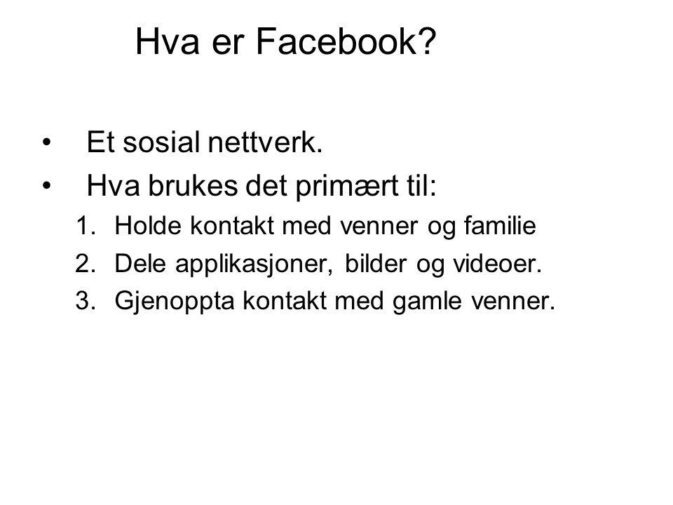 Hva er Facebook? •Et sosial nettverk. •Hva brukes det primært til: 1.Holde kontakt med venner og familie 2.Dele applikasjoner, bilder og videoer. 3.Gj
