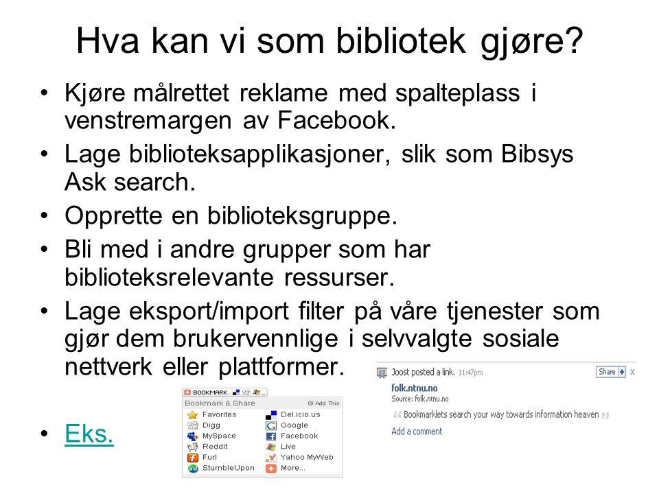 Hva kan vi som bibliotek gjøre? •Kjøre målrettet reklame med spalteplass i venstremargen av Facebook. •Lage biblioteksapplikasjoner, slik som Bibsys A