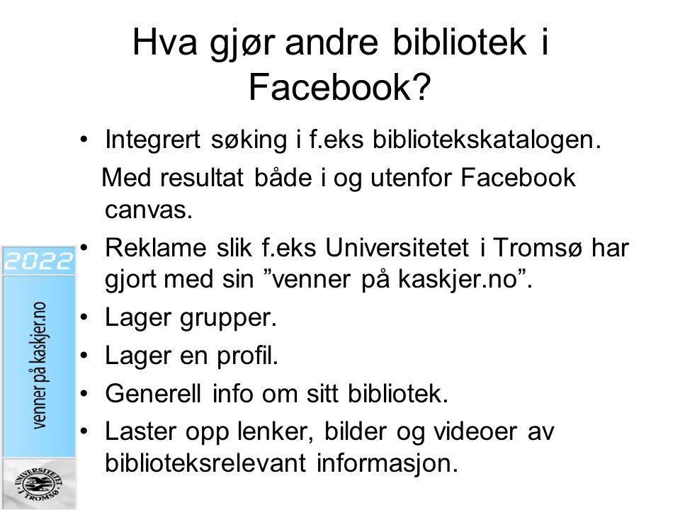 Hva gjør andre bibliotek i Facebook? •Integrert søking i f.eks bibliotekskatalogen. Med resultat både i og utenfor Facebook canvas. •Reklame slik f.ek