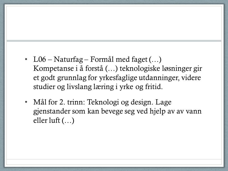 • L06 – Naturfag – Formål med faget (…) Kompetanse i å forstå (…) teknologiske løsninger gir et godt grunnlag for yrkesfaglige utdanninger, videre stu