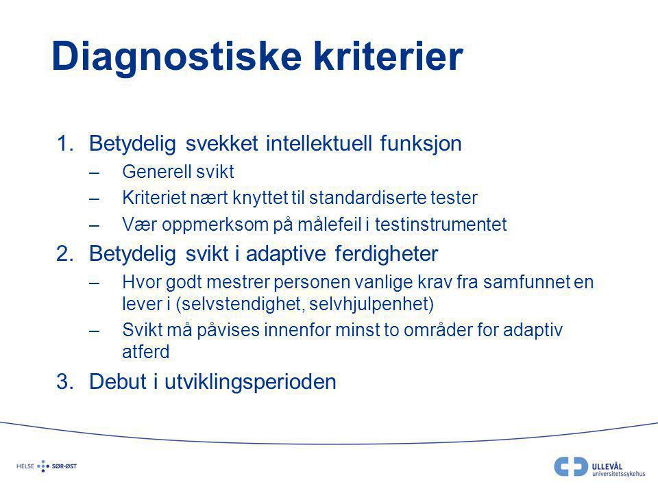 Diagnostiske kriterier 1.Betydelig svekket intellektuell funksjon –Generell svikt –Kriteriet nært knyttet til standardiserte tester –Vær oppmerksom på