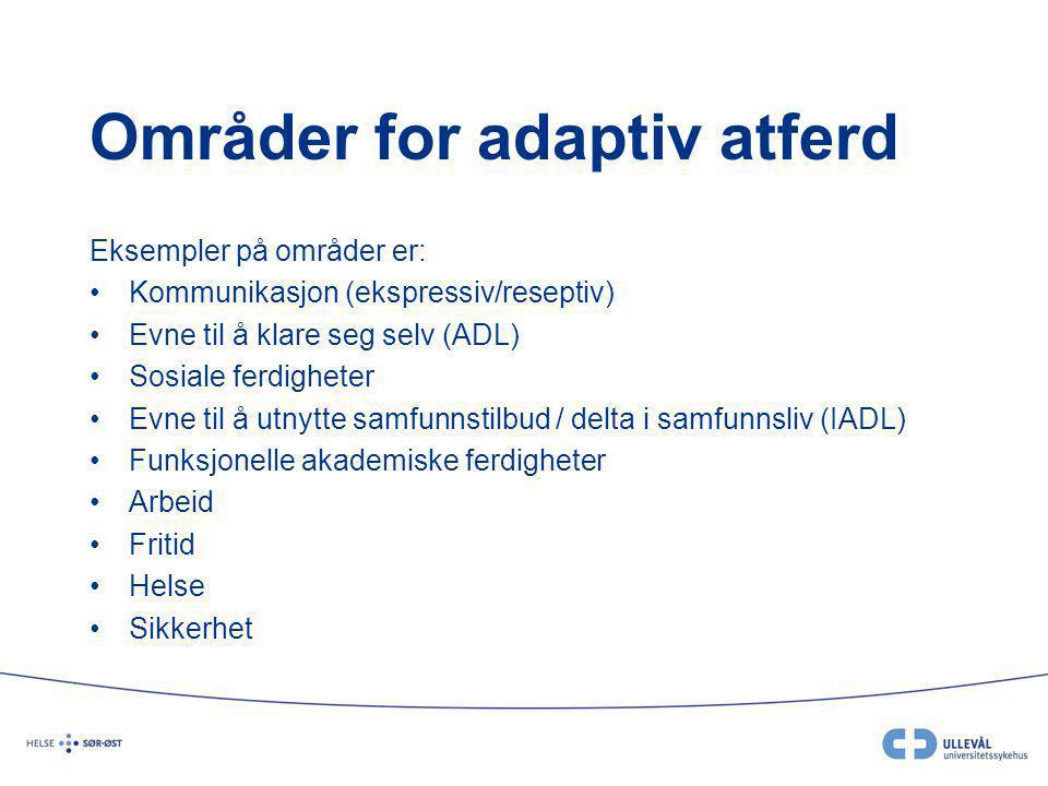 Områder for adaptiv atferd Eksempler på områder er: •Kommunikasjon (ekspressiv/reseptiv) •Evne til å klare seg selv (ADL) •Sosiale ferdigheter •Evne t