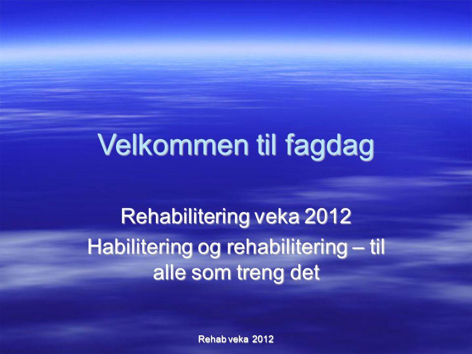 Velkommen til fagdag Rehabilitering veka 2012 Habilitering og rehabilitering – til alle som treng det Rehab veka 2012