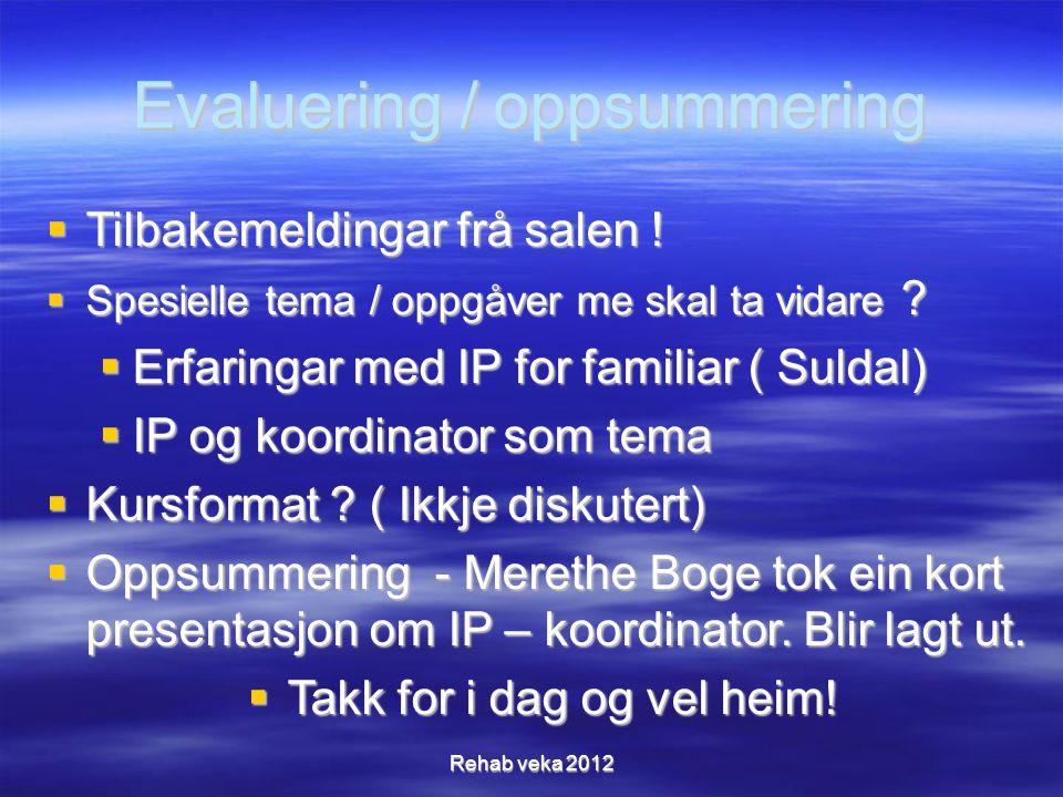 Evaluering / oppsummering  Tilbakemeldingar frå salen !  Spesielle tema / oppgåver me skal ta vidare ?  Erfaringar med IP for familiar ( Suldal) 