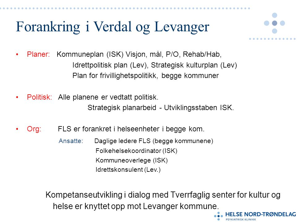 Forankring i Verdal og Levanger •Planer: Kommuneplan (ISK) Visjon, mål, P/O, Rehab/Hab, Idrettpolitisk plan (Lev), Strategisk kulturplan (Lev) Plan for frivillighetspolitikk, begge kommuner •Politisk: Alle planene er vedtatt politisk.