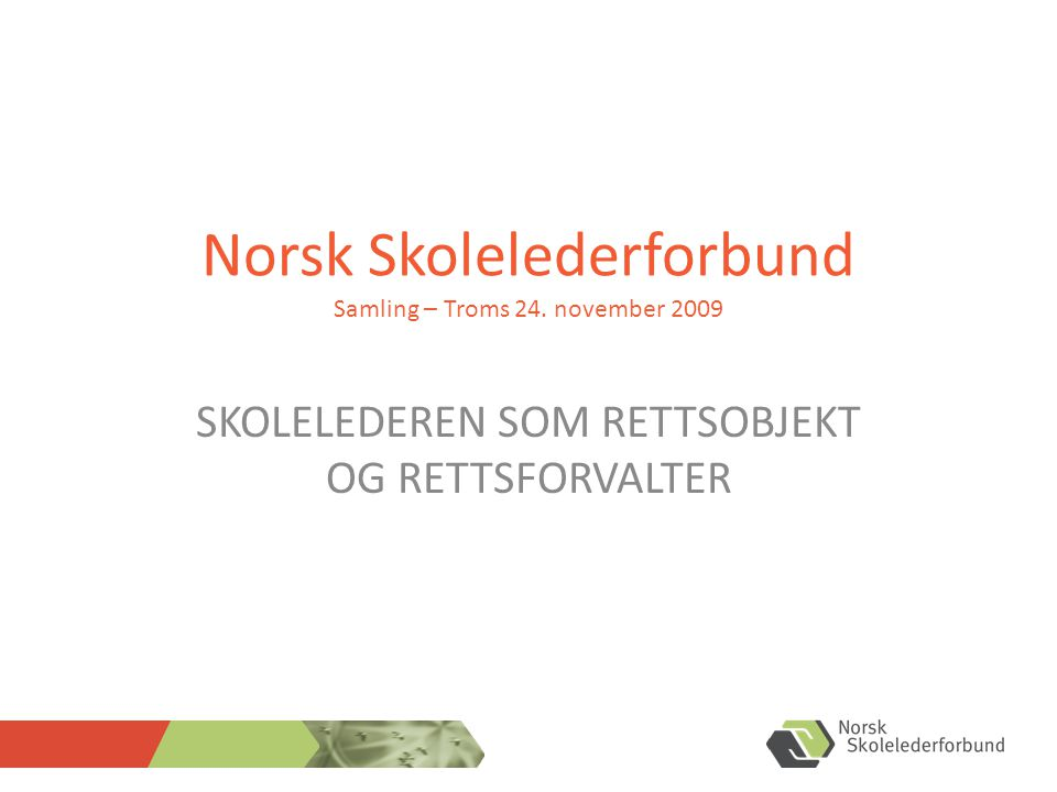 Norsk Skolelederforbund Samling – Troms 24. november 2009 SKOLELEDEREN SOM RETTSOBJEKT OG RETTSFORVALTER