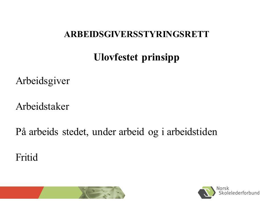 ARBEIDSGIVERSSTYRINGSRETT Ulovfestet prinsipp Arbeidsgiver Arbeidstaker På arbeids stedet, under arbeid og i arbeidstiden Fritid