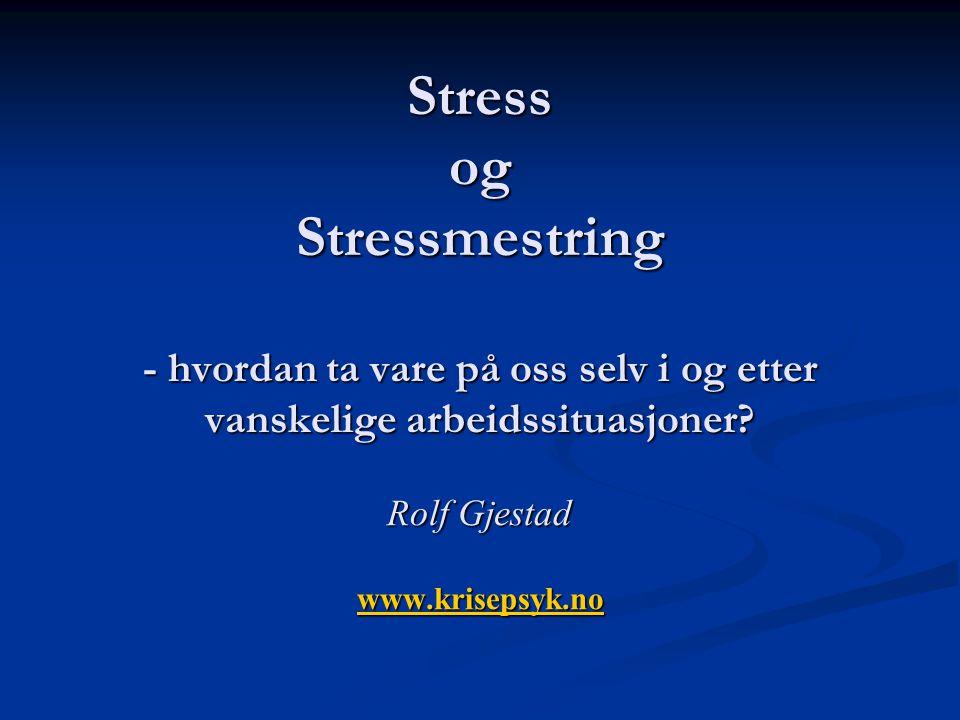 Stress og Stressmestring - hvordan ta vare på oss selv i og etter vanskelige arbeidssituasjoner? Rolf Gjestad www.krisepsyk.no www.krisepsyk.no