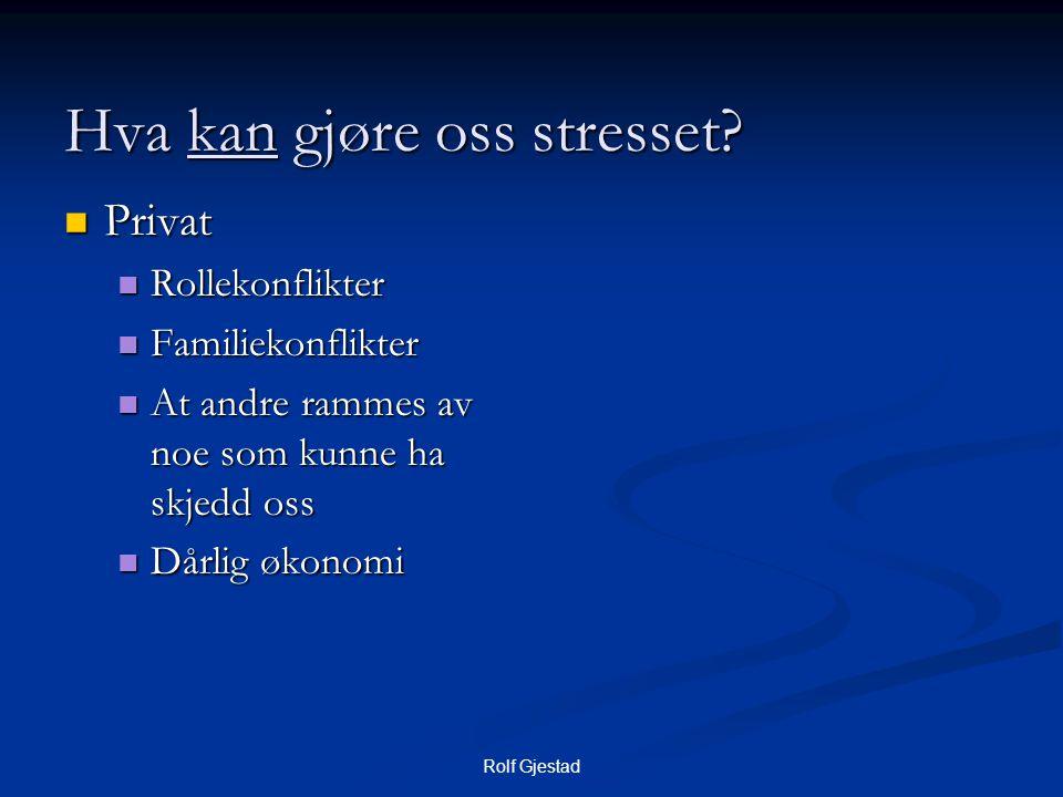 Rolf Gjestad Hva kan gjøre oss stresset?  Privat  Rollekonflikter  Familiekonflikter  At andre rammes av noe som kunne ha skjedd oss  Dårlig økon