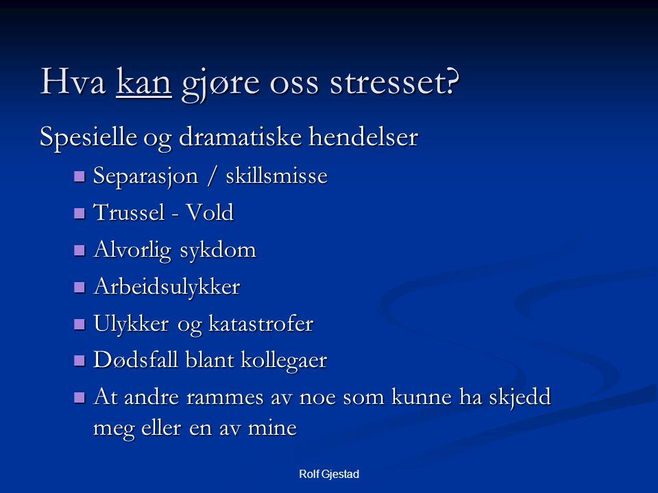 Rolf Gjestad Hva kan gjøre oss stresset? Spesielle og dramatiske hendelser  Separasjon / skillsmisse  Trussel - Vold  Alvorlig sykdom  Arbeidsulyk