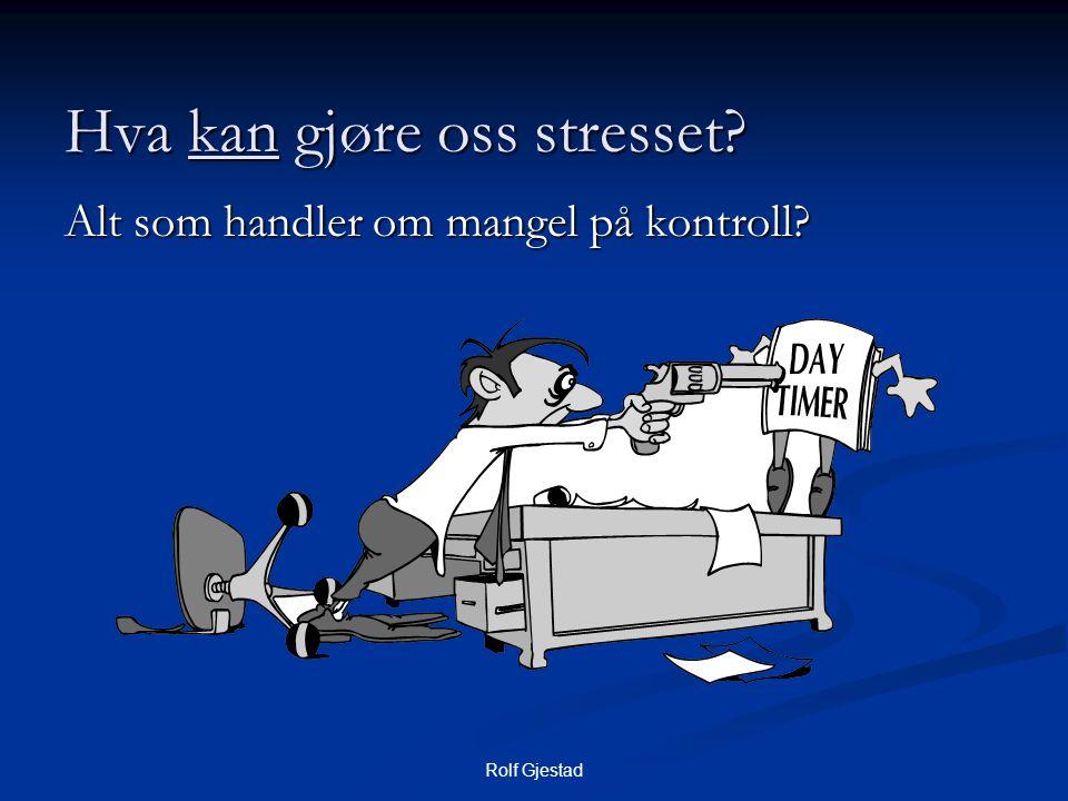 Rolf Gjestad Hva kan gjøre oss stresset? Alt som handler om mangel på kontroll?
