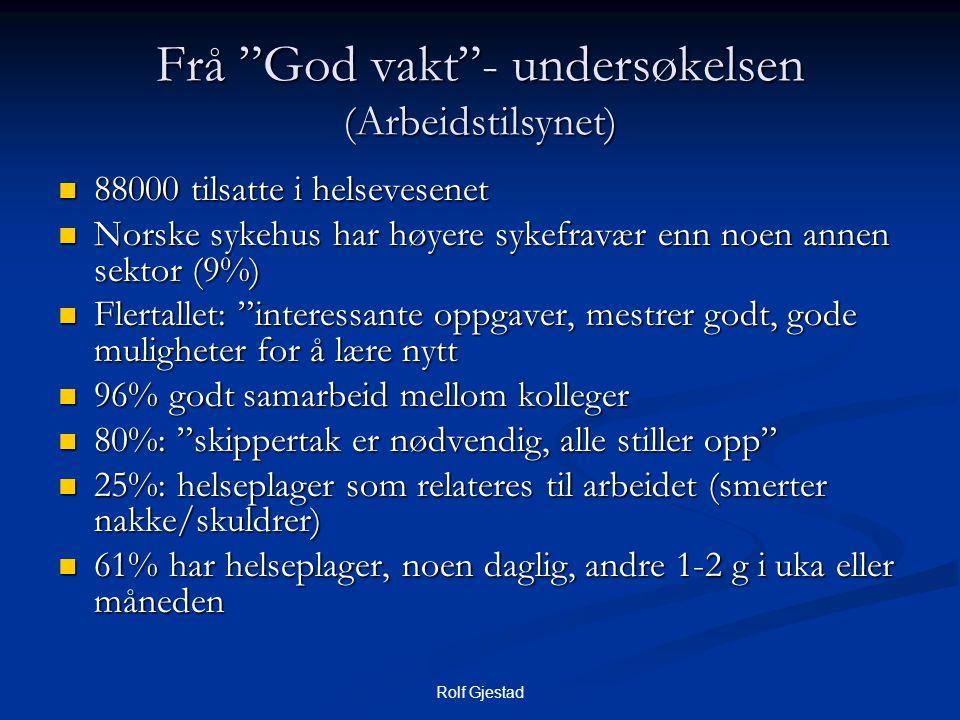 """Rolf Gjestad Frå """"God vakt""""- undersøkelsen (Arbeidstilsynet)  88000 tilsatte i helsevesenet  Norske sykehus har høyere sykefravær enn noen annen sek"""