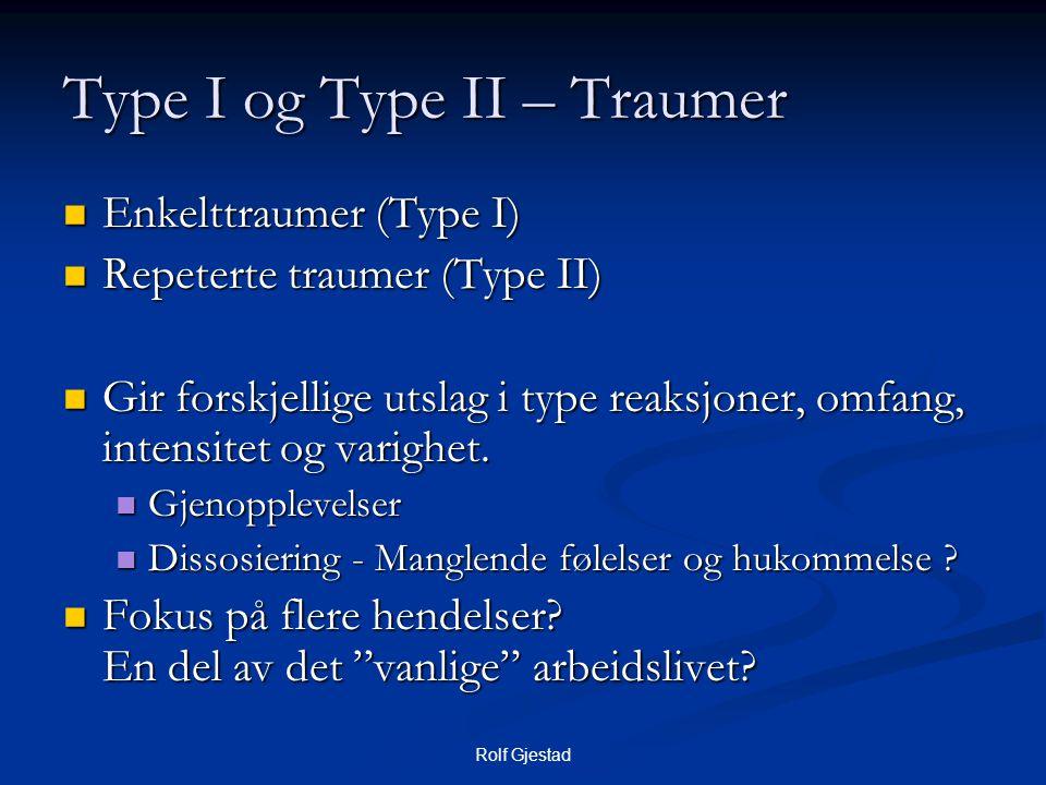 Rolf Gjestad Type I og Type II – Traumer  Enkelttraumer (Type I)  Repeterte traumer (Type II)  Gir forskjellige utslag i type reaksjoner, omfang, intensitet og varighet.