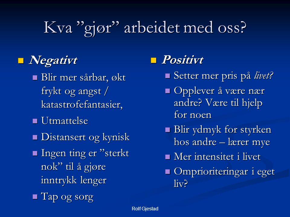 """Rolf Gjestad Kva """"gjør"""" arbeidet med oss?  Negativt  Blir mer sårbar, økt frykt og angst / katastrofefantasier,  Utmattelse  Distansert og kynisk"""