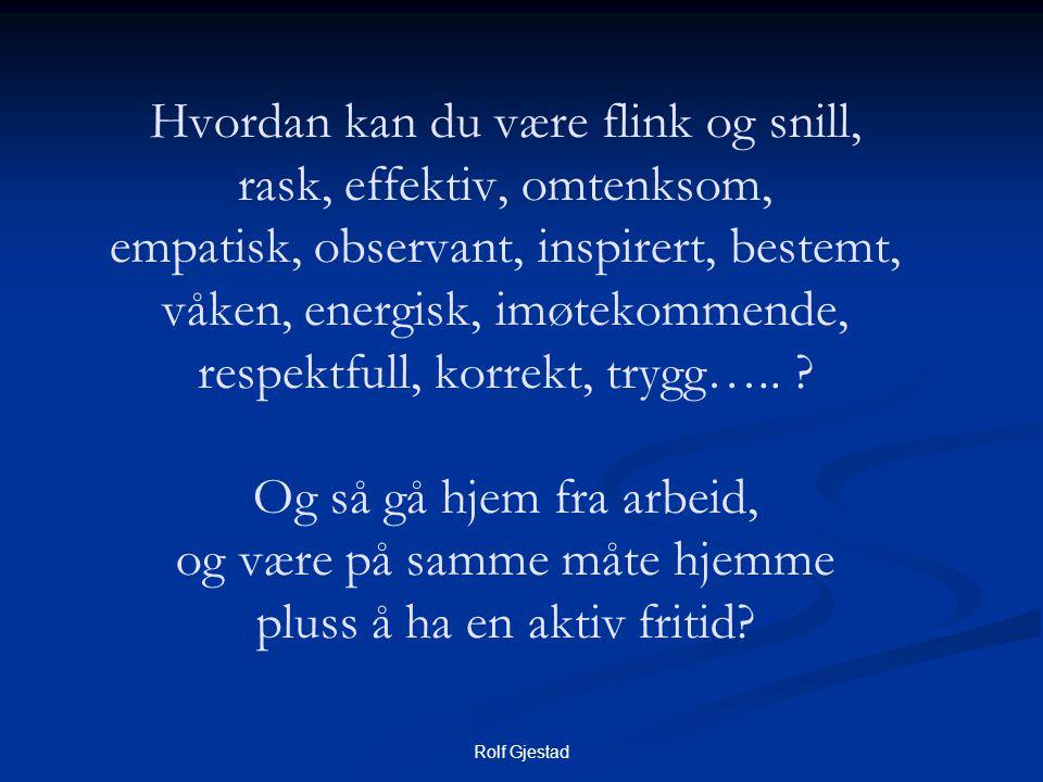 Rolf Gjestad Hvordan kan du være flink og snill, rask, effektiv, omtenksom, empatisk, observant, inspirert, bestemt, våken, energisk, imøtekommende, respektfull, korrekt, trygg…..
