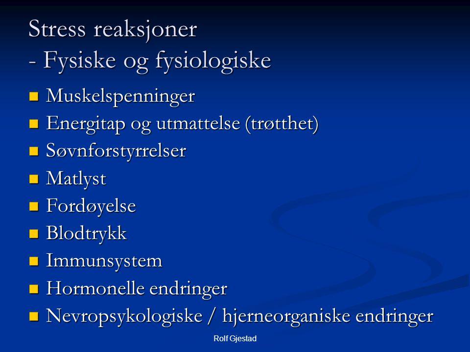 Rolf Gjestad Stress reaksjoner - Fysiske og fysiologiske  Muskelspenninger  Energitap og utmattelse (trøtthet)  Søvnforstyrrelser  Matlyst  Fordø