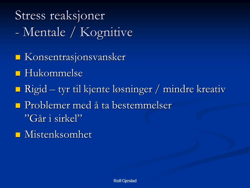 Rolf Gjestad Stress reaksjoner - Mentale / Kognitive  Konsentrasjonsvansker  Hukommelse  Rigid – tyr til kjente løsninger / mindre kreativ  Problemer med å ta bestemmelser Går i sirkel  Mistenksomhet
