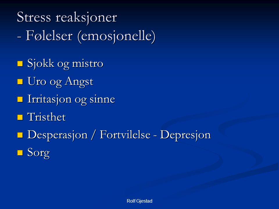 Rolf Gjestad Stress reaksjoner - Følelser (emosjonelle)  Sjokk og mistro  Uro og Angst  Irritasjon og sinne  Tristhet  Desperasjon / Fortvilelse - Depresjon  Sorg