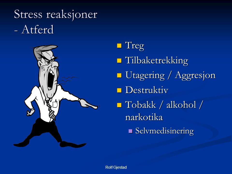 Rolf Gjestad Stress reaksjoner - Atferd  Treg  Tilbaketrekking  Utagering / Aggresjon  Destruktiv  Tobakk / alkohol / narkotika  Selvmedisinerin