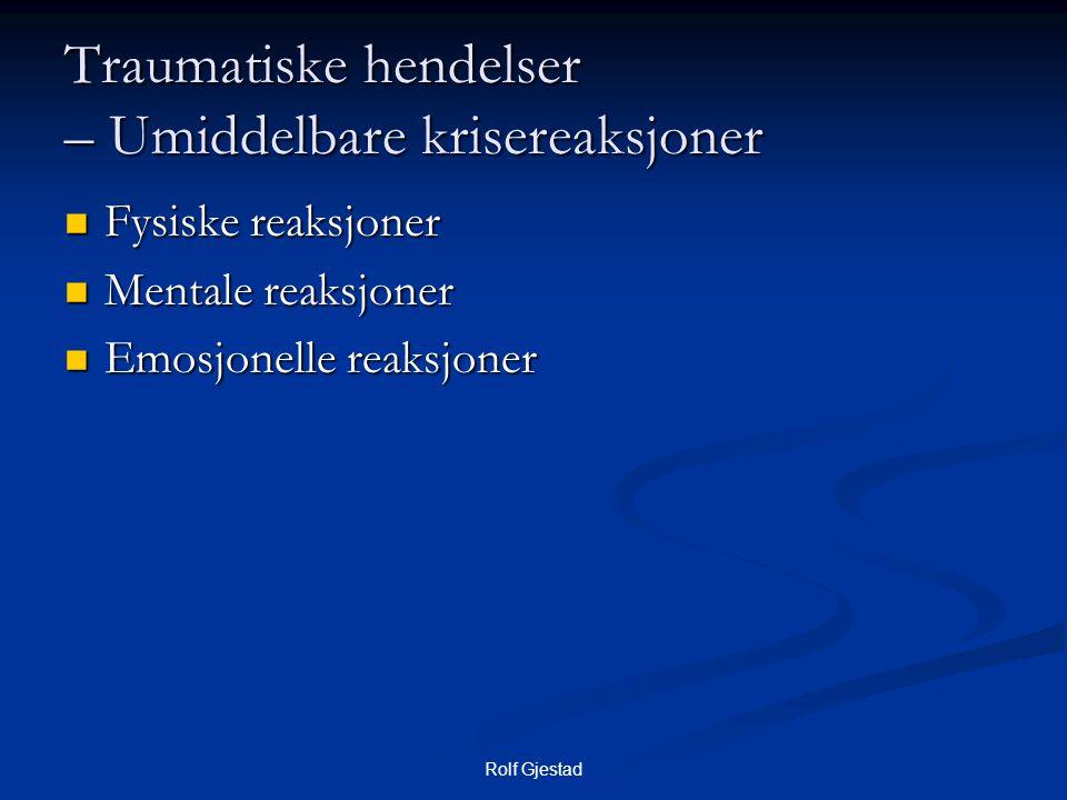 Rolf Gjestad Traumatiske hendelser – Umiddelbare krisereaksjoner  Fysiske reaksjoner  Mentale reaksjoner  Emosjonelle reaksjoner
