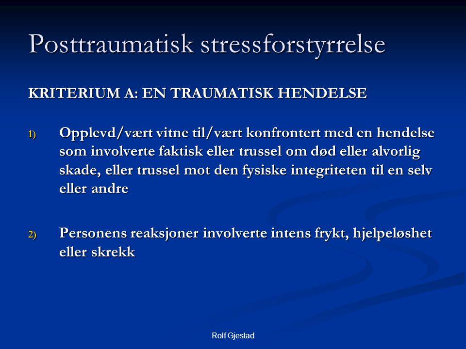 Rolf Gjestad Posttraumatisk stressforstyrrelse KRITERIUM A: EN TRAUMATISK HENDELSE 1) Opplevd/vært vitne til/vært konfrontert med en hendelse som invo