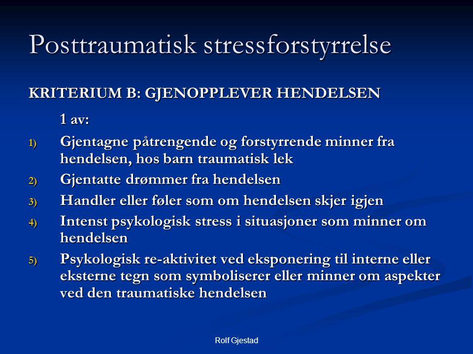 Rolf Gjestad Posttraumatisk stressforstyrrelse KRITERIUM B: GJENOPPLEVER HENDELSEN 1 av: 1) Gjentagne påtrengende og forstyrrende minner fra hendelsen