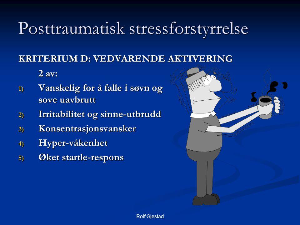 Rolf Gjestad Posttraumatisk stressforstyrrelse KRITERIUM D: VEDVARENDE AKTIVERING 2 av: 1) Vanskelig for å falle i søvn og sove uavbrutt 2) Irritabilitet og sinne-utbrudd 3) Konsentrasjonsvansker 4) Hyper-våkenhet 5) Øket startle-respons