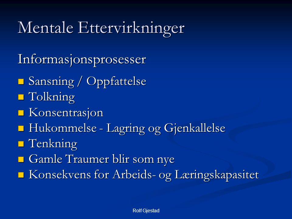 Rolf Gjestad Mentale Ettervirkninger Informasjonsprosesser  Sansning / Oppfattelse  Tolkning  Konsentrasjon  Hukommelse - Lagring og Gjenkallelse  Tenkning  Gamle Traumer blir som nye  Konsekvens for Arbeids- og Læringskapasitet