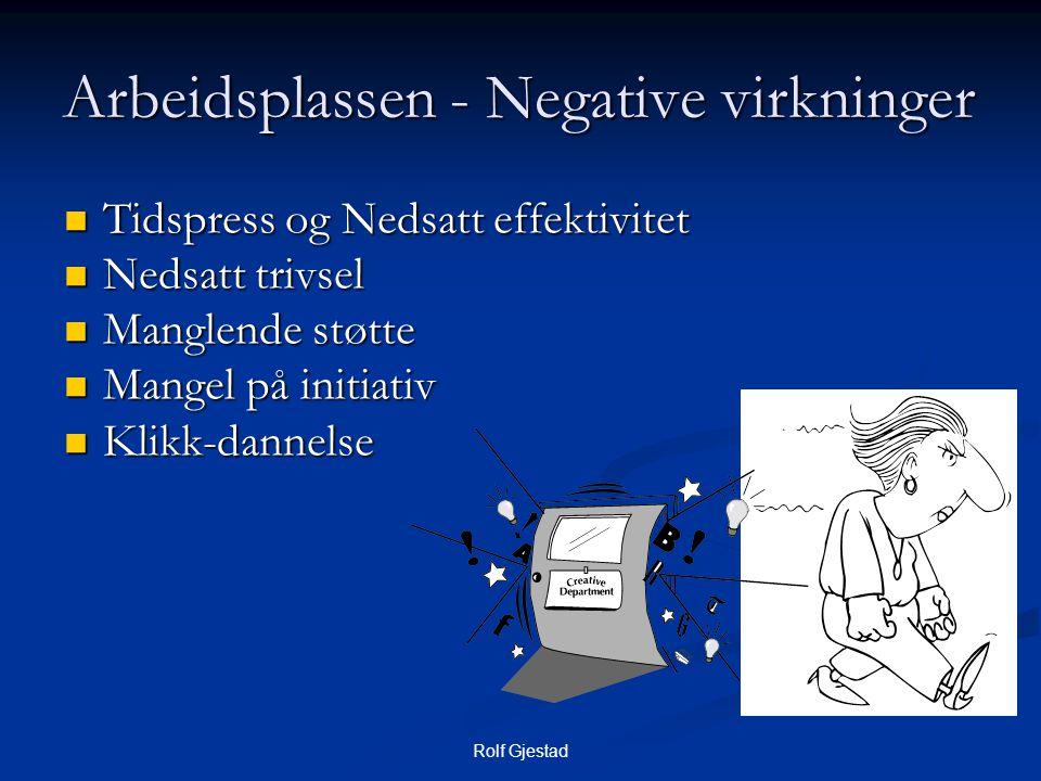 Rolf Gjestad Arbeidsplassen - Negative virkninger  Tidspress og Nedsatt effektivitet  Nedsatt trivsel  Manglende støtte  Mangel på initiativ  Klikk-dannelse