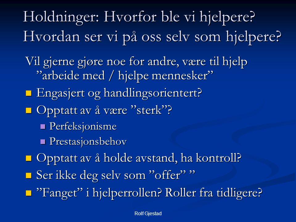 """Rolf Gjestad Holdninger: Hvorfor ble vi hjelpere? Hvordan ser vi på oss selv som hjelpere? Vil gjerne gjøre noe for andre, være til hjelp """"arbeide med"""