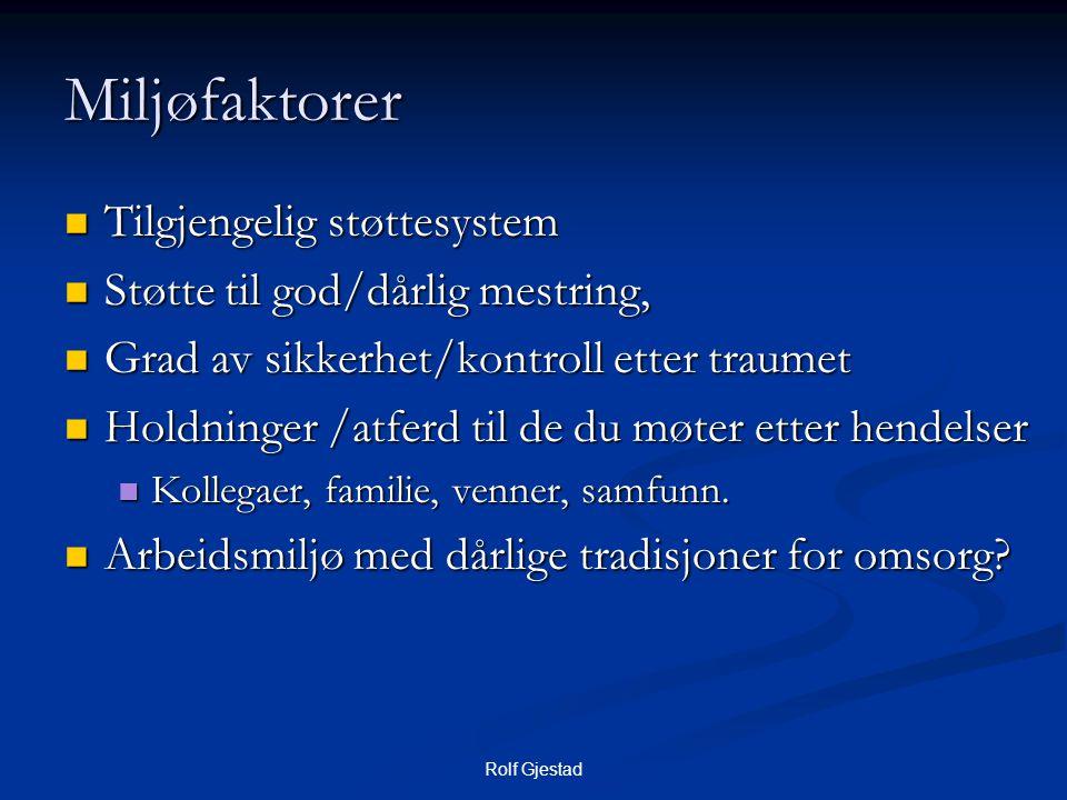 Rolf Gjestad Miljøfaktorer  Tilgjengelig støttesystem  Støtte til god/dårlig mestring,  Grad av sikkerhet/kontroll etter traumet  Holdninger /atferd til de du møter etter hendelser  Kollegaer, familie, venner, samfunn.