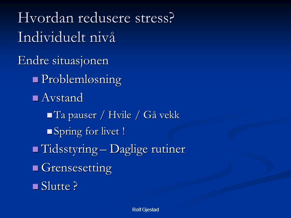Rolf Gjestad Hvordan redusere stress? Individuelt nivå Endre situasjonen  Problemløsning  Avstand  Ta pauser / Hvile / Gå vekk  Spring for livet !