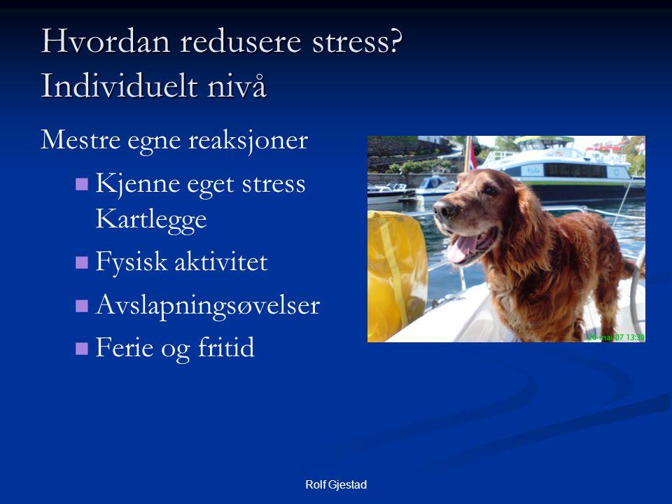 Rolf Gjestad Hvordan redusere stress? Individuelt nivå Mestre egne reaksjoner   Kjenne eget stress Kartlegge   Fysisk aktivitet   Avslapningsøve