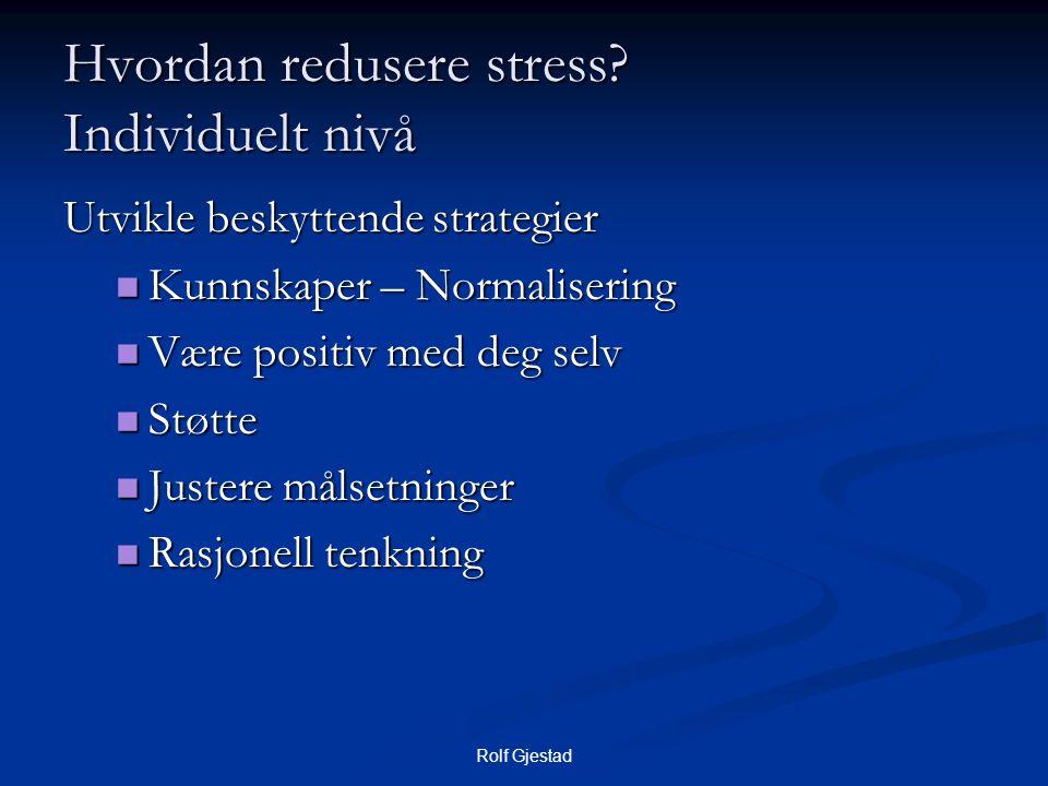 Rolf Gjestad Hvordan redusere stress? Individuelt nivå Utvikle beskyttende strategier  Kunnskaper – Normalisering  Være positiv med deg selv  Støtt