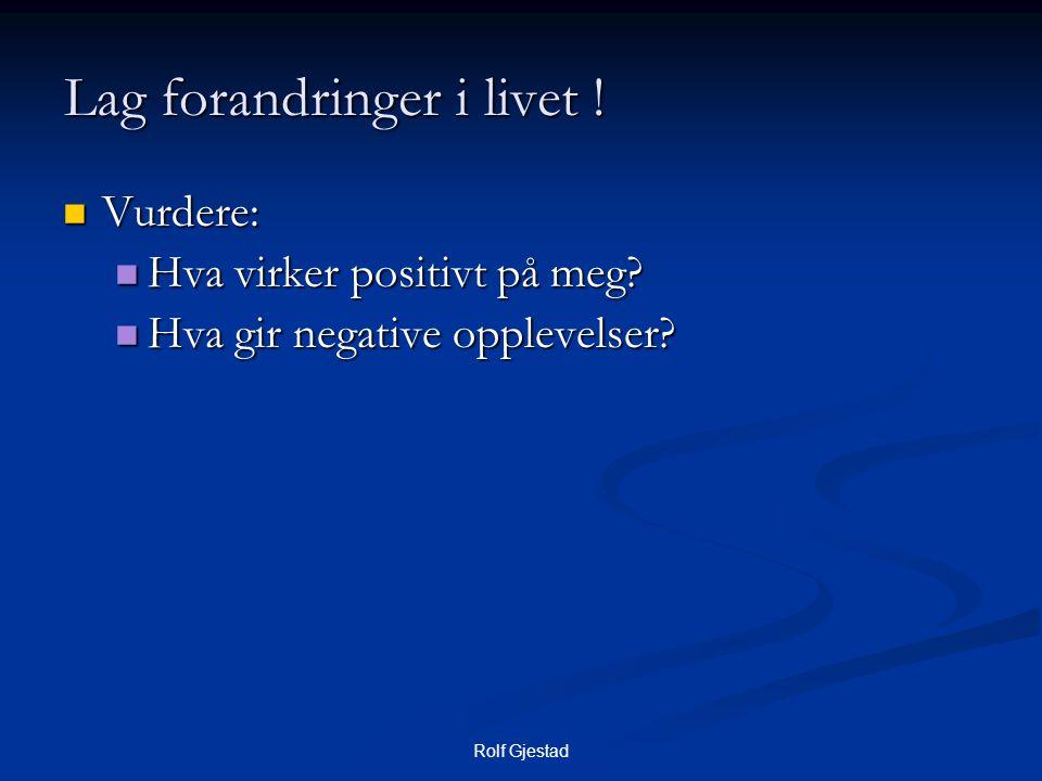 Rolf Gjestad  Vurdere:  Hva virker positivt på meg?  Hva gir negative opplevelser? Lag forandringer i livet !