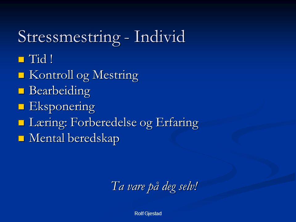 Rolf Gjestad Stressmestring - Individ  Tid !  Kontroll og Mestring  Bearbeiding  Eksponering  Læring: Forberedelse og Erfaring  Mental beredskap
