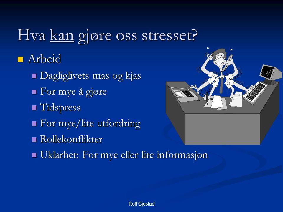 Rolf Gjestad Hva kan gjøre oss stresset?  Arbeid  Dagliglivets mas og kjas  For mye å gjøre  Tidspress  For mye/lite utfordring  Rollekonflikter