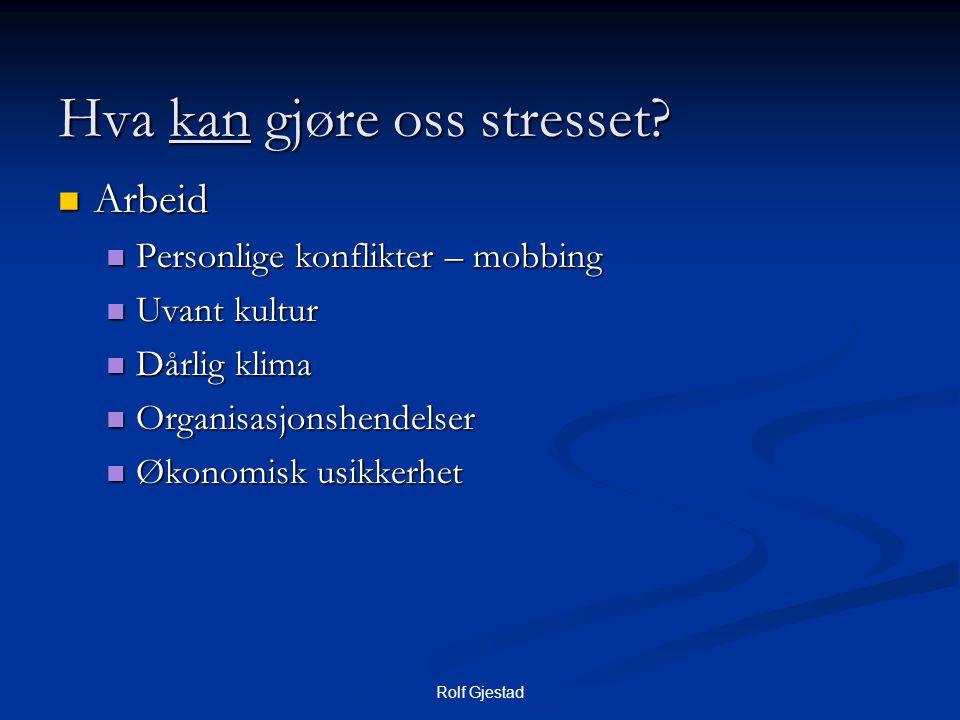 Rolf Gjestad Hva kan gjøre oss stresset?  Arbeid  Personlige konflikter – mobbing  Uvant kultur  Dårlig klima  Organisasjonshendelser  Økonomisk