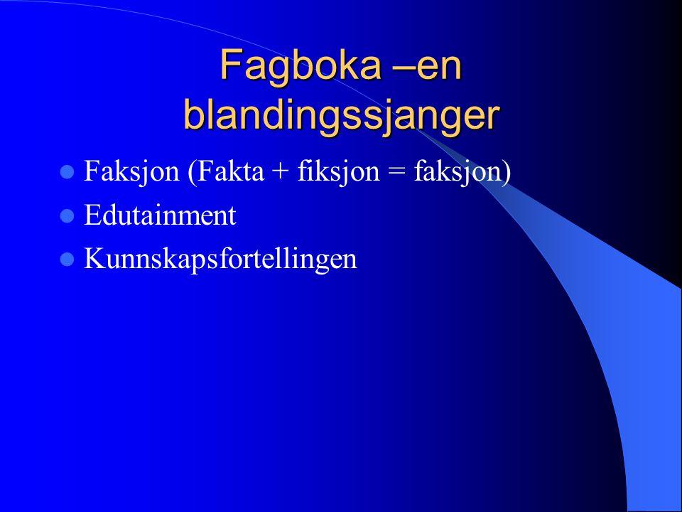 Fagboka –en blandingssjanger  Faksjon (Fakta + fiksjon = faksjon)  Edutainment  Kunnskapsfortellingen