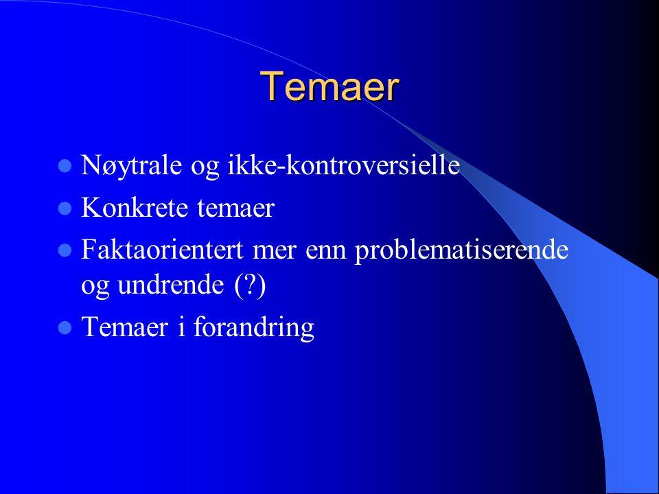 Temaer  Nøytrale og ikke-kontroversielle  Konkrete temaer  Faktaorientert mer enn problematiserende og undrende (?)  Temaer i forandring